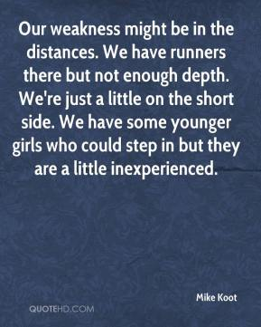 Mike Koot  - Our weakness might be in the distances. We have runners there but not enough depth. We're just a little on the short side. We have some younger girls who could step in but they are a little inexperienced.