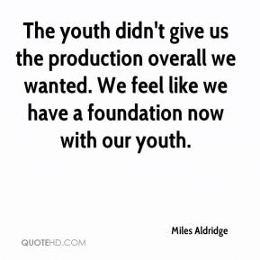 Miles Aldridge  - The youth didn't give us the production overall we wanted. We feel like we have a foundation now with our youth.