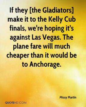 If they [the Gladiators] make it to the Kelly Cub finals, we're hoping it's against Las Vegas. The plane fare will much cheaper than it would be to Anchorage.