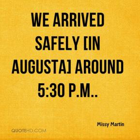Missy Martin  - We arrived safely [in Augusta] around 5:30 p.m..