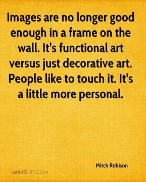 Mitch Robison  - Images are no longer good enough in a frame on the wall. It's functional art versus just decorative art. People like to touch it. It's a little more personal.
