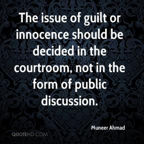 Muneer Ahmad  - The issue of guilt or innocence should be decided in the courtroom, not in the form of public discussion.