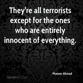 Muneer Ahmad  - They're all terrorists except for the ones who are entirely innocent of everything.