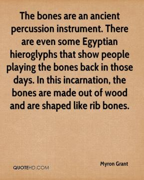 Myron Grant  - The bones are an ancient percussion instrument. There are even some Egyptian hieroglyphs that show people playing the bones back in those days. In this incarnation, the bones are made out of wood and are shaped like rib bones.