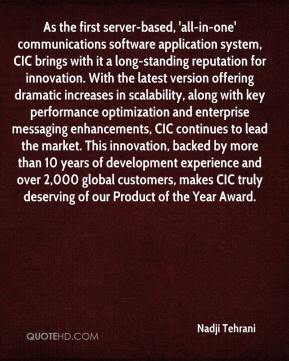 Nadji Tehrani  - As the first server-based, 'all-in-one' communications software application system, CIC brings with it a long-standing reputation for innovation. With the latest version offering dramatic increases in scalability, along with key performance optimization and enterprise messaging enhancements, CIC continues to lead the market. This innovation, backed by more than 10 years of development experience and over 2,000 global customers, makes CIC truly deserving of our Product of the Year Award.