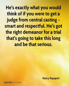 Nancy Rapaport  - He's exactly what you would think of if you were to get a judge from central casting - smart and respectful. He's got the right demeanor for a trial that's going to take this long and be that serious.