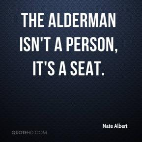 Nate Albert  - The alderman isn't a person, it's a seat.