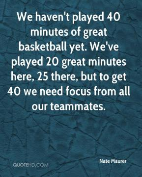 Nate Maurer  - We haven't played 40 minutes of great basketball yet. We've played 20 great minutes here, 25 there, but to get 40 we need focus from all our teammates.