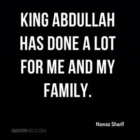 King Abdullah has done a lot for me and my family.
