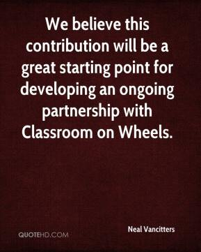 Neal Vancitters  - We believe this contribution will be a great starting point for developing an ongoing partnership with Classroom on Wheels.