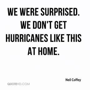 Neil Coffey  - We were surprised. We don't get hurricanes like this at home.