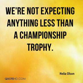 Nelia Olson  - We're not expecting anything less than a championship trophy.