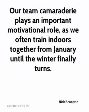 Nick Bennette  - Our team camaraderie plays an important motivational role, as we often train indoors together from January until the winter finally turns.