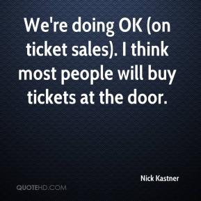 Nick Kastner  - We're doing OK (on ticket sales). I think most people will buy tickets at the door.