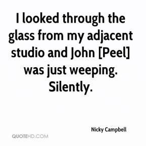 Nicky Campbell  - I looked through the glass from my adjacent studio and John [Peel] was just weeping. Silently.