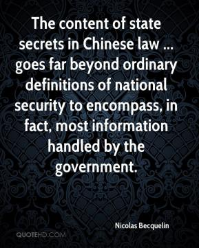 Nicolas Becquelin  - The content of state secrets in Chinese law ... goes far beyond ordinary definitions of national security to encompass, in fact, most information handled by the government.