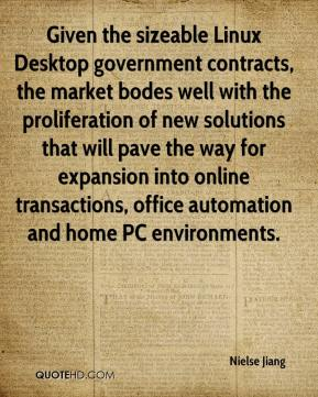Nielse Jiang  - Given the sizeable Linux Desktop government contracts, the market bodes well with the proliferation of new solutions that will pave the way for expansion into online transactions, office automation and home PC environments.