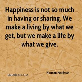 Norman MacEwan  - Happiness is not so much in having or sharing. We make a living by what we get, but we make a life by what we give.