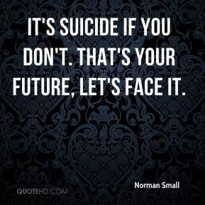 It's suicide if you don't. That's your future, let's face it.