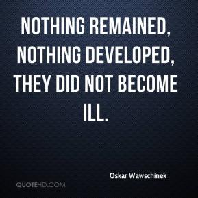 Oskar Wawschinek  - Nothing remained, nothing developed, they did not become ill.