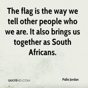 Pallo Jordan  - The flag is the way we tell other people who we are. It also brings us together as South Africans.