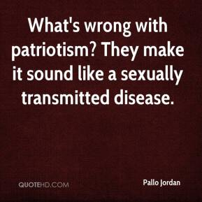 Pallo Jordan  - What's wrong with patriotism? They make it sound like a sexually transmitted disease.