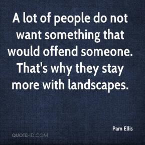 Pam Ellis  - A lot of people do not want something that would offend someone. That's why they stay more with landscapes.