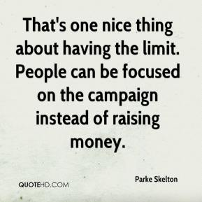 Parke Skelton  - That's one nice thing about having the limit. People can be focused on the campaign instead of raising money.