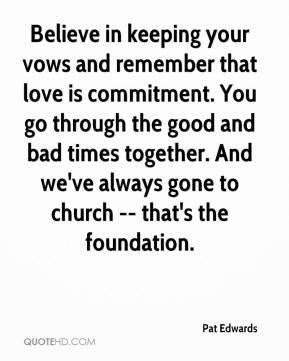 Pat Edwards  - Believe in keeping your vows and remember that love is commitment. You go through the good and bad times together. And we've always gone to church -- that's the foundation.