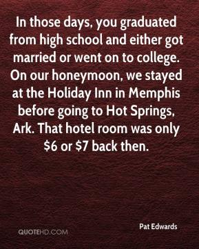Pat Edwards  - In those days, you graduated from high school and either got married or went on to college. On our honeymoon, we stayed at the Holiday Inn in Memphis before going to Hot Springs, Ark. That hotel room was only $6 or $7 back then.