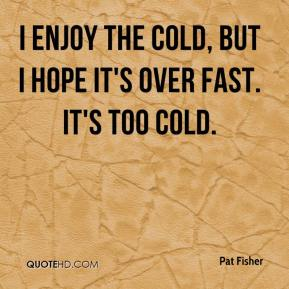 Pat Fisher  - I enjoy the cold, but I hope it's over fast. It's too cold.