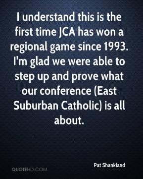 Pat Shankland  - I understand this is the first time JCA has won a regional game since 1993. I'm glad we were able to step up and prove what our conference (East Suburban Catholic) is all about.
