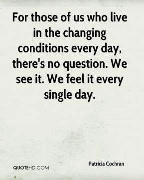 Patricia Cochran  - For those of us who live in the changing conditions every day, there's no question. We see it. We feel it every single day.