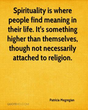 Patricia Megregian  - Spirituality is where people find meaning in their life. It's something higher than themselves, though not necessarily attached to religion.