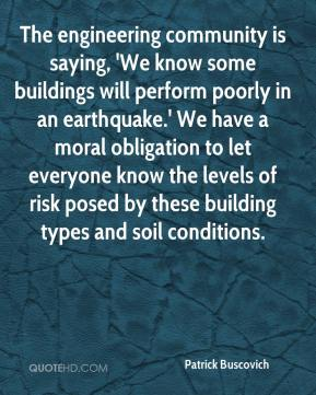 Patrick Buscovich  - The engineering community is saying, 'We know some buildings will perform poorly in an earthquake.' We have a moral obligation to let everyone know the levels of risk posed by these building types and soil conditions.