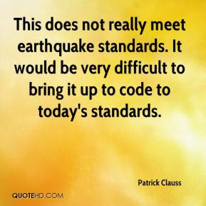 Patrick Clauss  - This does not really meet earthquake standards. It would be very difficult to bring it up to code to today's standards.