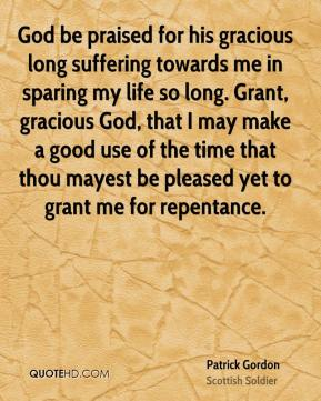 Patrick Gordon - God be praised for his gracious long suffering towards me in sparing my life so long. Grant, gracious God, that I may make a good use of the time that thou mayest be pleased yet to grant me for repentance.