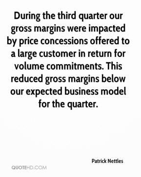 Patrick Nettles  - During the third quarter our gross margins were impacted by price concessions offered to a large customer in return for volume commitments. This reduced gross margins below our expected business model for the quarter.