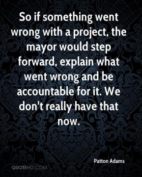 Patton Adams  - So if something went wrong with a project, the mayor would step forward, explain what went wrong and be accountable for it. We don't really have that now.
