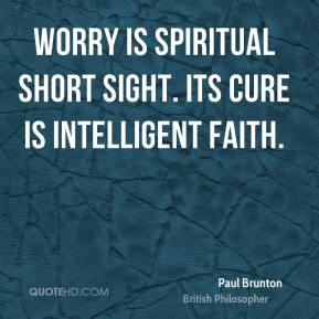 Worry is spiritual short sight. Its cure is intelligent faith.