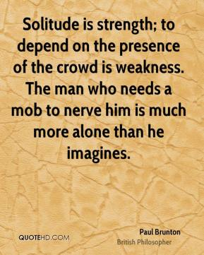 Paul Brunton - Solitude is strength; to depend on the presence of the crowd is weakness. The man who needs a mob to nerve him is much more alone than he imagines.