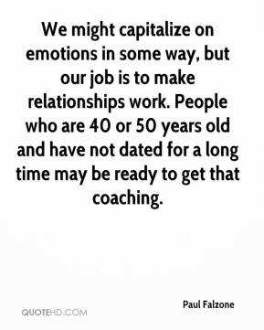 Paul Falzone  - We might capitalize on emotions in some way, but our job is to make relationships work. People who are 40 or 50 years old and have not dated for a long time may be ready to get that coaching.