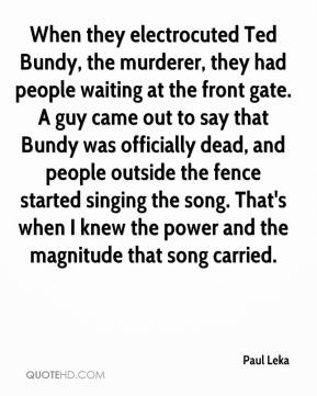 Paul Leka  - When they electrocuted Ted Bundy, the murderer, they had people waiting at the front gate. A guy came out to say that Bundy was officially dead, and people outside the fence started singing the song. That's when I knew the power and the magnitude that song carried.