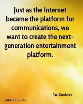 Paul Sanchirico  - Just as the Internet became the platform for communications, we want to create the next-generation entertainment platform.