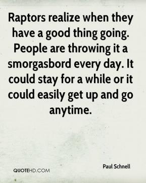Paul Schnell  - Raptors realize when they have a good thing going. People are throwing it a smorgasbord every day. It could stay for a while or it could easily get up and go anytime.