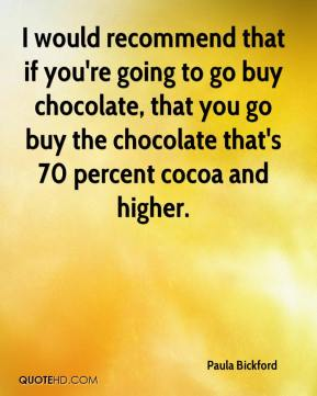 Paula Bickford  - I would recommend that if you're going to go buy chocolate, that you go buy the chocolate that's 70 percent cocoa and higher.