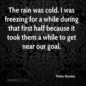Pedro Morales  - The rain was cold. I was freezing for a while during that first half because it took them a while to get near our goal.