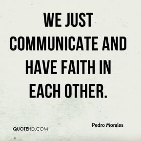 Pedro Morales  - We just communicate and have faith in each other.
