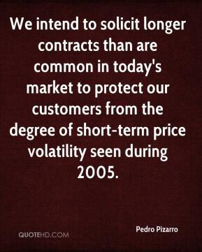 Pedro Pizarro  - We intend to solicit longer contracts than are common in today's market to protect our customers from the degree of short-term price volatility seen during 2005.