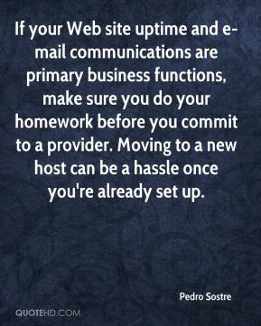 Pedro Sostre  - If your Web site uptime and e-mail communications are primary business functions, make sure you do your homework before you commit to a provider. Moving to a new host can be a hassle once you're already set up.